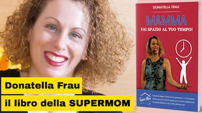 """Donatella Frau la Super Mom e il suo libro """"MAMMA fai spazio al tuo tempo"""""""