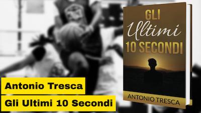 """Antonio Tresca e l'ottimo riscontro del suo libro """"Gli ultimi 10 secondi"""""""